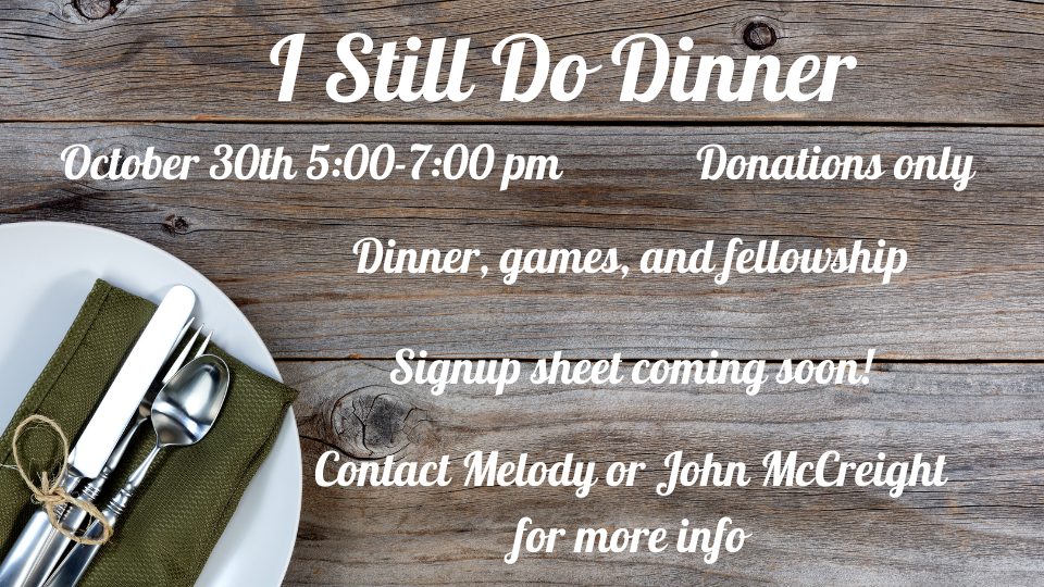 I Still do dinner, married couples, fun, food, fellowship, donaltions only october 30th 5:00-7:00PM.